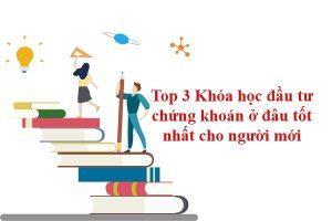 Top 3 khóa học đầu tư chứng khoán ở đâu tốt cho người mới bắt đầu